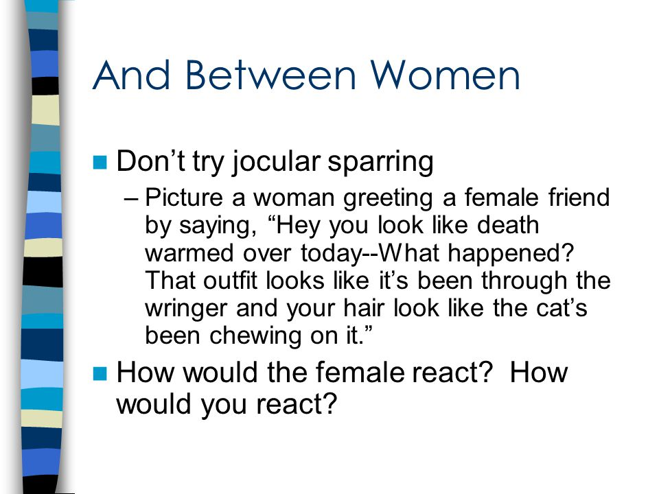 And Between Women Don't try jocular sparring –Picture a woman greeting a female friend by saying, Hey you look like death warmed over today--What happened.