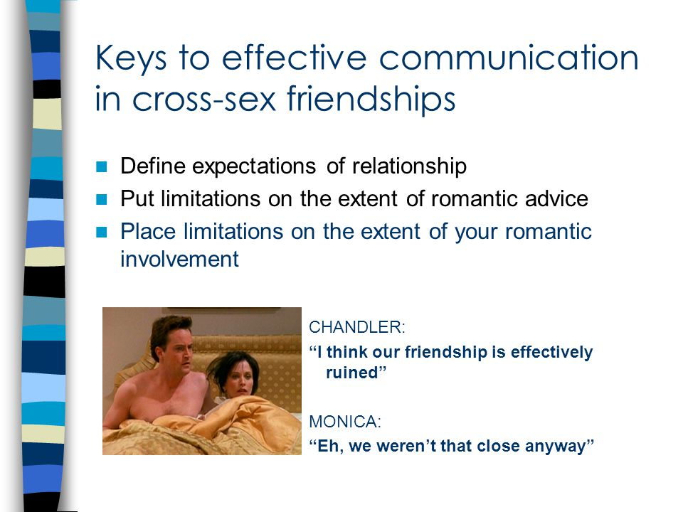 Keys to effective communication in cross-sex friendships Define expectations of relationship Put limitations on the extent of romantic advice Place limitations on the extent of your romantic involvement CHANDLER: I think our friendship is effectively ruined MONICA: Eh, we weren't that close anyway