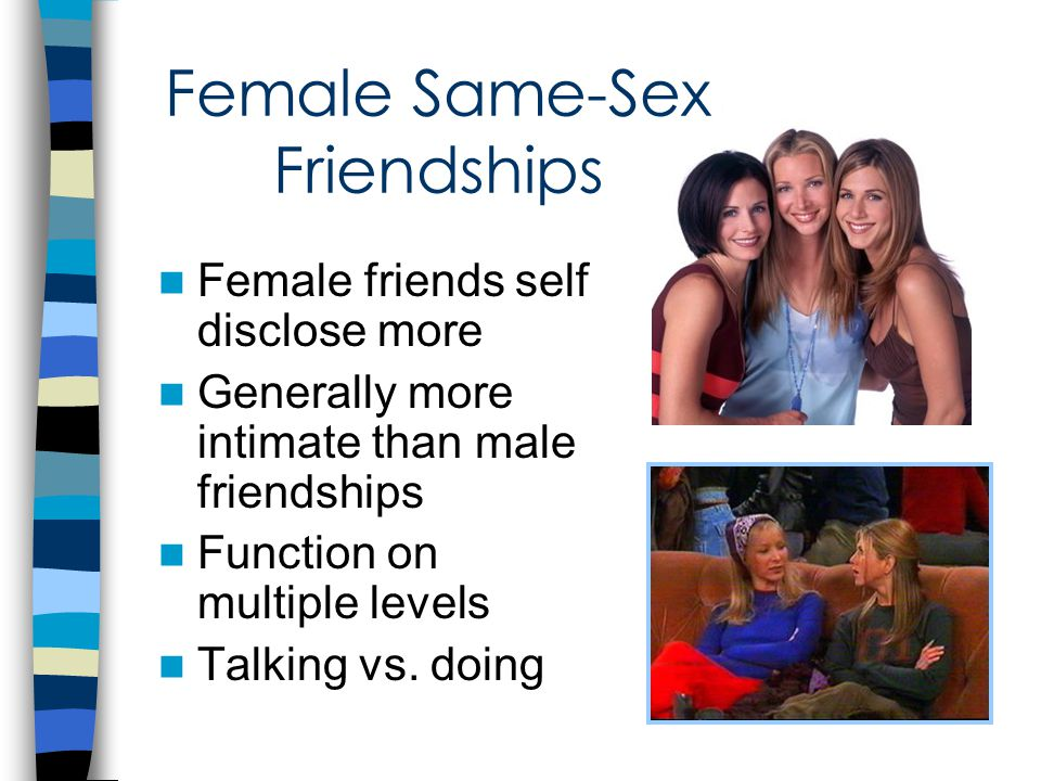 Female Same-Sex Friendships Female friends self disclose more Generally more intimate than male friendships Function on multiple levels Talking vs.