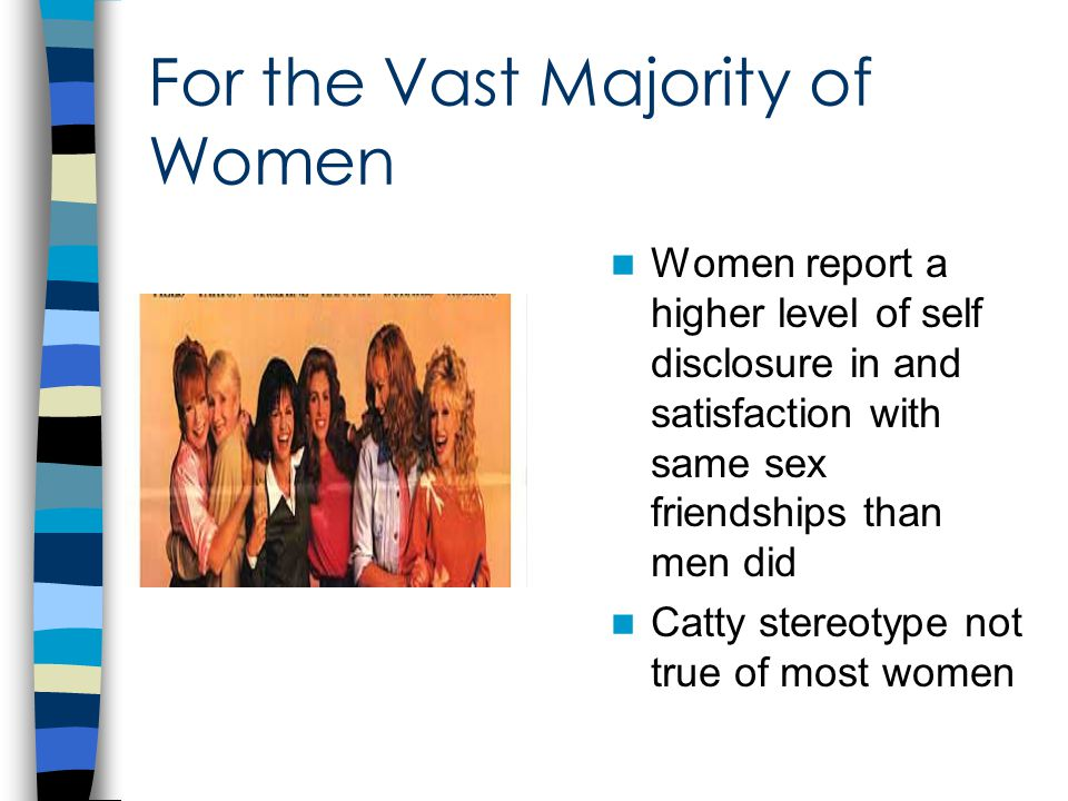For the Vast Majority of Women Women report a higher level of self disclosure in and satisfaction with same sex friendships than men did Catty stereotype not true of most women