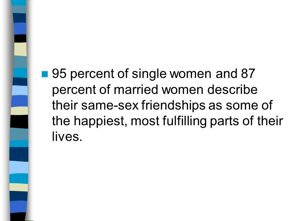 95 percent of single women and 87 percent of married women describe their same-sex friendships as some of the happiest, most fulfilling parts of their lives.