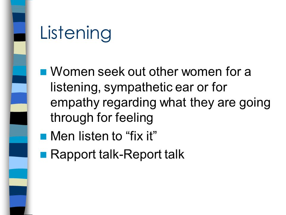 Listening Women seek out other women for a listening, sympathetic ear or for empathy regarding what they are going through for feeling Men listen to fix it Rapport talk-Report talk