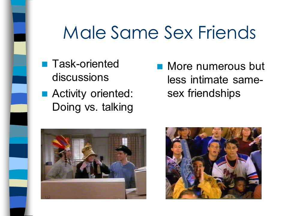 Male Same Sex Friends Task-oriented discussions Activity oriented: Doing vs.