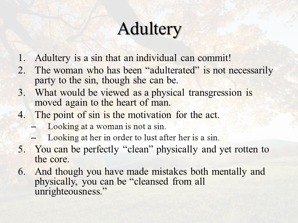 Mt 5:27-28: Adultery 27 You have heard that it was said, You shall not commit adultery 28 Now I am saying to you that Everyone who looks at a woman towards the goal of lusting after her has already adulterated her in his heart.