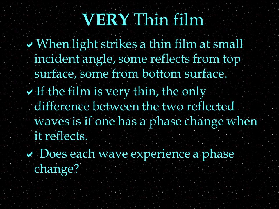VERY Thin Films  Constructive interference if both or neither change phase  light comes from the smallest n, film is intermediate  or light comes from largest n, film is intermediate  Destructive interference if  film is largest n  or film is the smallest n
