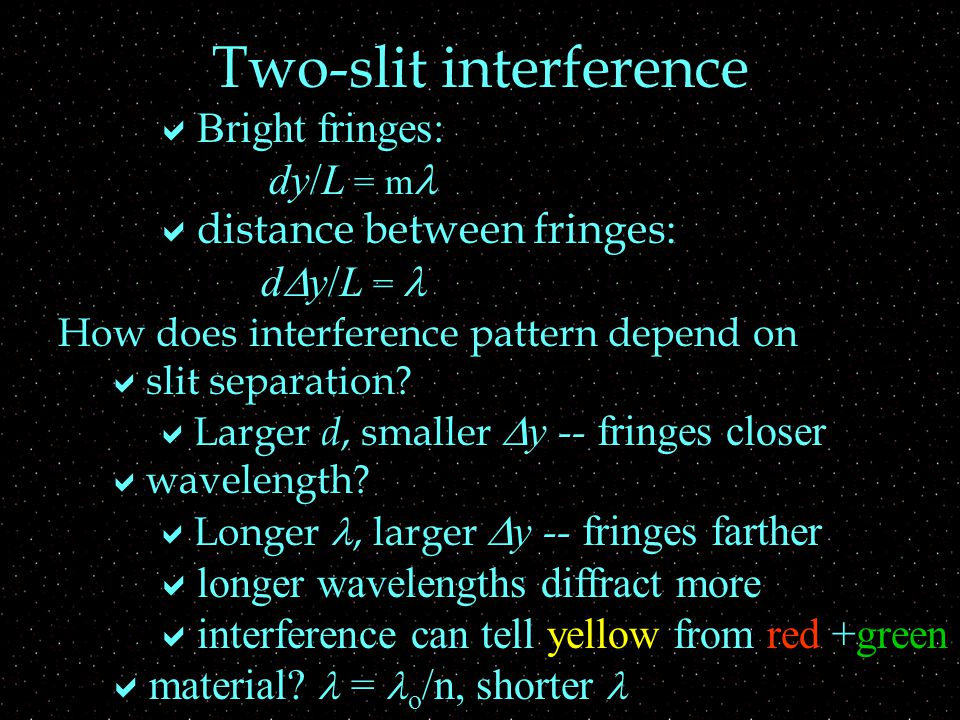 Many-slits = diffraction grating  Each pair of slits behaves like double-slit  Constructive interference if  d sin  = m  or dy / L = m  Destructive interference if  d sin  = (m - ½)  or dy / L = (m - ½)  Fringes are in same place as double-slit, but sharper