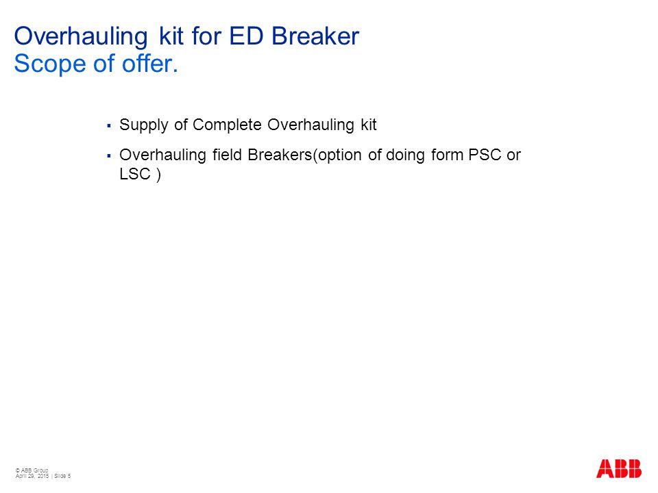 © ABB Group April 29, 2015 | Slide 6 Overhauling kit for ED Breaker Reference List of drive despatch from 2010 CustomerPO No & DateOrderSupply PeriodABB Reference Quantity BROWN ELECTRICAL ENTERPRISESBEE/EB/PO178/2009111/13/20102360022609 S.S.EnterprisesSSE/WBSETCL/ABB/10-11/001812/11/20112360022611 ELECTRO SERVICESES/ABB/PTHV/10-11/01012/25/20112360024860 ELECTRO SERVICESES/PO/PTHV/2010-2011/1214/27/20112360026214 SWATI SALESSS/23/DEV&YA/10-1119/15/20112360026958 Torrent Power Ltd,ES/PO/ABB/PTHV/10-12/02105/27/20112360027422 S.S.Enterprisessse/wbsetcl/abb-oRD/11-12/000517/18/20112360028058 NDPL,Central Procurment Plant3500007351-Hv48/17/20112360029016 Shashank Enterprises121201139/9/20112360029319 SelmoreSM/Stock/ABB-248/252/253/03310/19/20112360030107 TamilNadu Gen.& Distru.Corpn.TANGEDCO.SE/PEDC/N-IMS-04/11-12210/24/20112360030141 M/s.