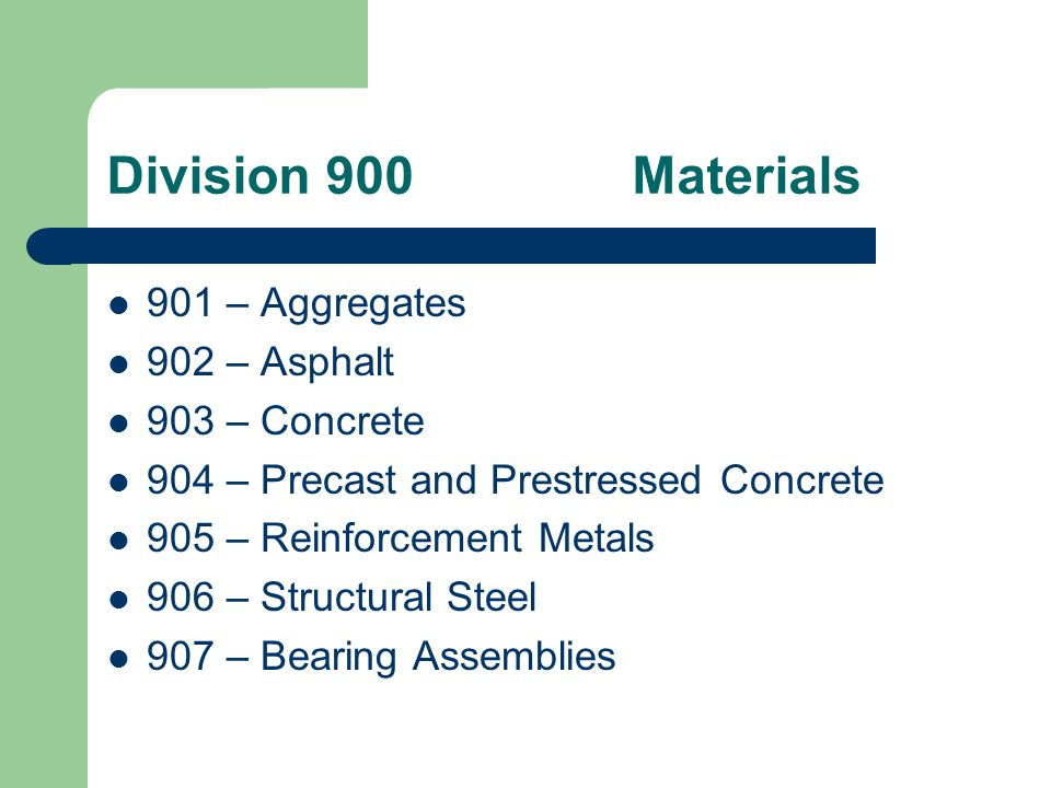 Division 900Materials 908 – Bolts and Bolting Material 909 – Drainage 910 – Masonry Units 911 – Signs, Sign Supports, and Delineators 912 – Paints, Coatings, Traffic Stripes, and Traffic Markings 913 – Guide Rail, Fence, and Railing 914 – Joint Materials