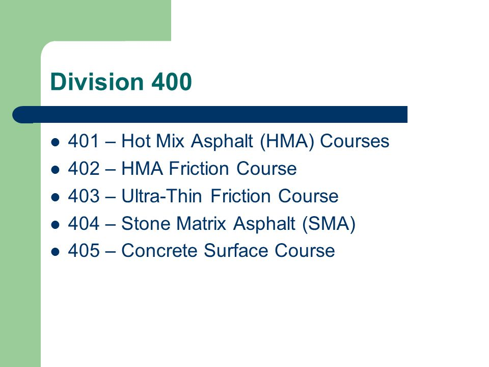 Division 400 Following were deleted from Division 400: Aggregate Surface Course Bituminous Surface Treatment HMA Marshall mix designs (Mix I-2, I-4, etc.)