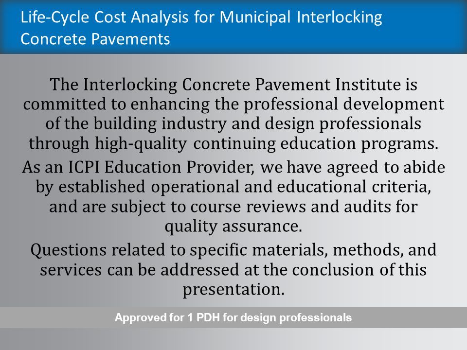 Life-Cycle Cost Analysis for Municipal Interlocking Concrete Pavements The Interlocking Concrete Pavement Institute is committed to enhancing the professional development of the building industry and ICPI Certified Installers through high-quality continuing education programs.
