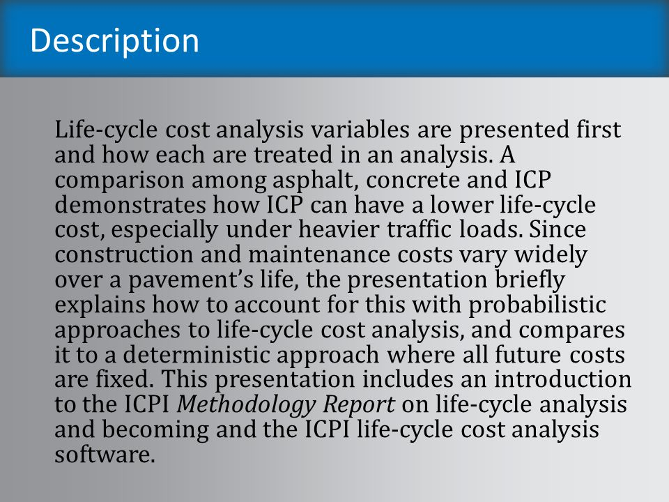 Learning Objectives Understand life-cycle costing objectives and the purpose of each input variable Compare life-cycle costs of asphalt, concrete & interlocking concrete pavements Understand deterministic & probabilistic approaches to life-cycle cost analysis methods Introduce participants to the ICPI life-cycle cost analysis software