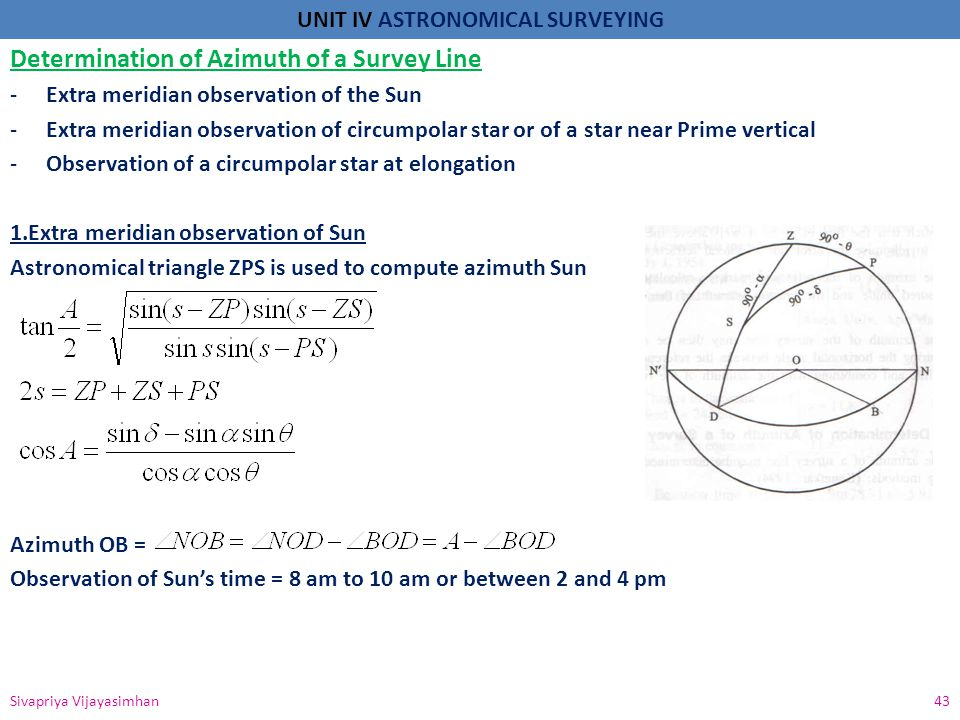UNIT IV ASTRONOMICAL SURVEYING 2.Extra meridian observation of circumpolar star Observation of Star is taken when it is on or near the prime vertical as it move slowly in azimuth Refraction will be greater if the star is too low 3.