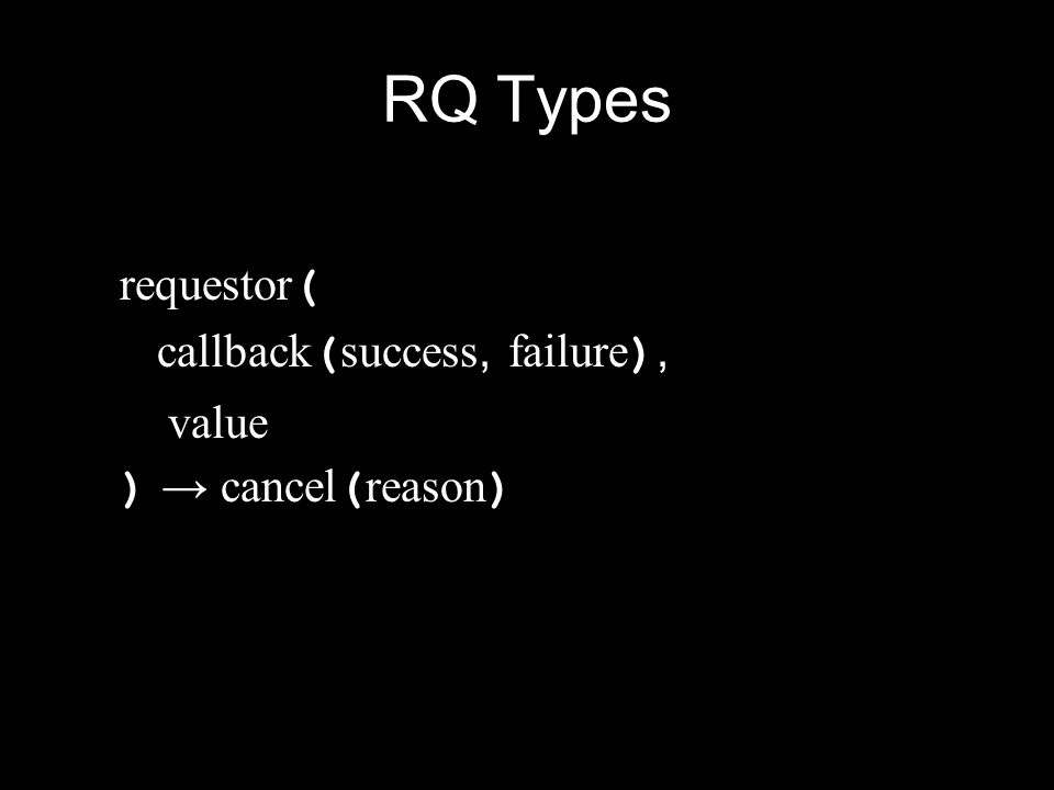 RQ Types requestory ( arguments… ) → requestor ( callback ( success, failure ), value ) → cancel ( reason )