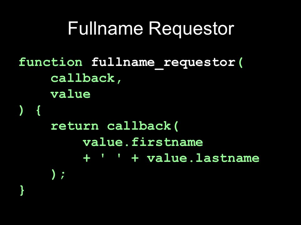 Wrapper Factory function requestorize(func) { return function requestor(callback, value) { return callback(func(value)); }; } var fullname_requestor = requestorize( function (value) { return value.firstname + + value.lastname; } );