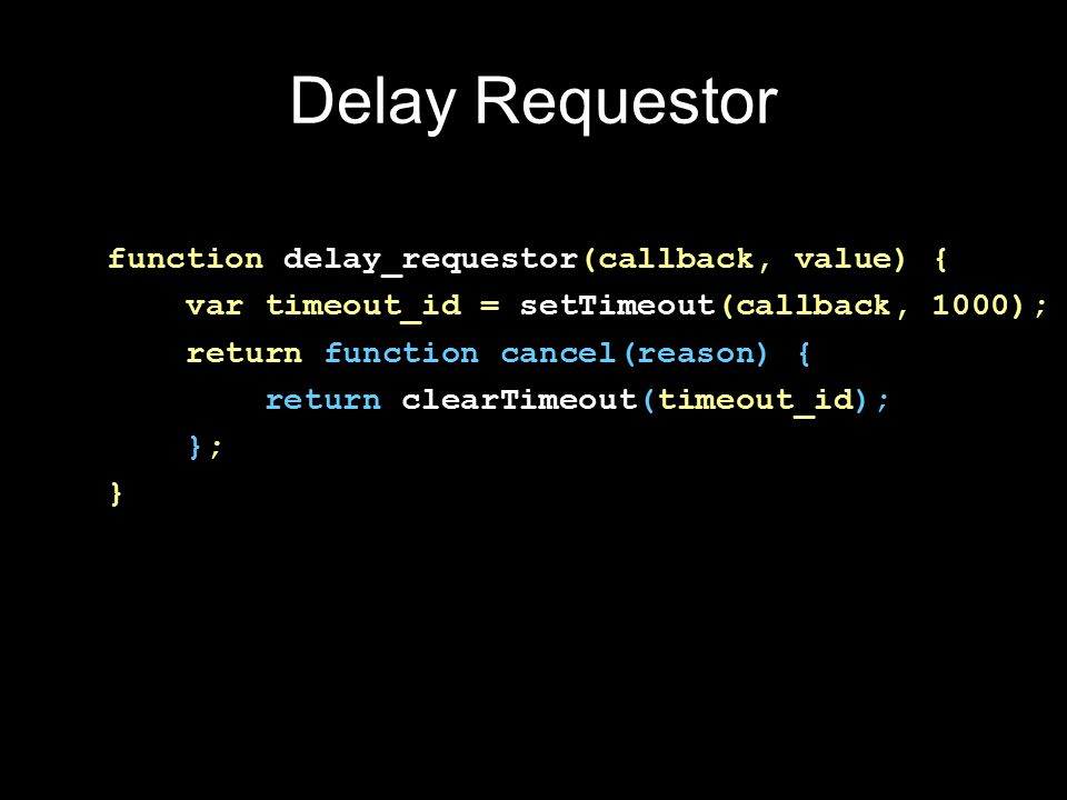 Delay Factory function delay(milliseconds) { return function requestor(callback, value) { var timeout_id = setTimeout( callback, milliseconds ); return function cancel(reason) { return clearTimeout(timeout_id); }; }