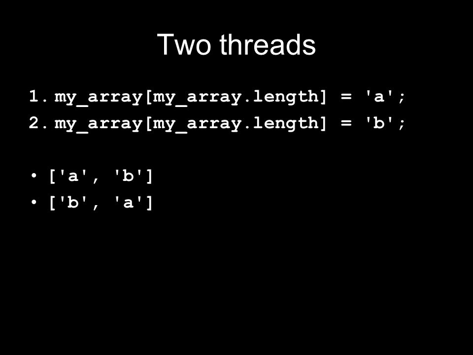 Two threads 1.my_array[my_array.length] = a ; 2.my_array[my_array.length] = b ; [ a , b ] [ b , a ] [ a ] [ b ]