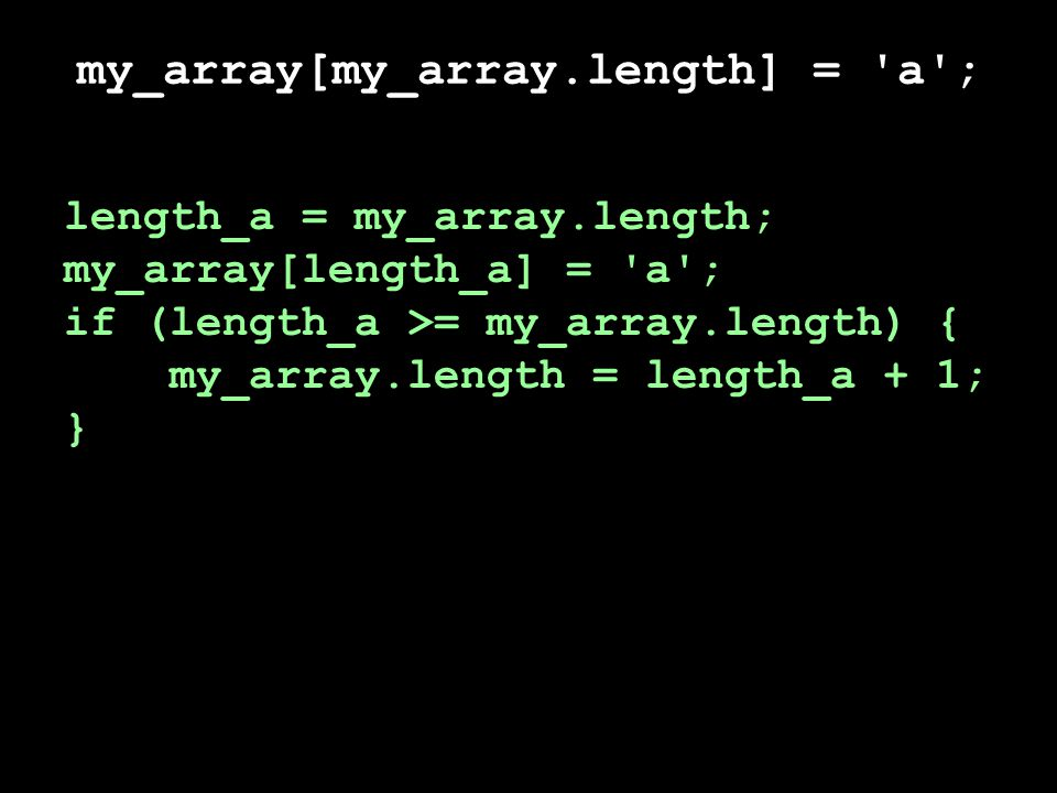 my_array[my_array.length] = a ; my_array[my_array.length] = b ; length_a = my_array.length; my_array[length_a] = a ; if (length_a >= my_array.length) { my_array.length = length_a + 1; } length_b = my_array.length; my_array[length_b] = b ; if (length_b >= my_array.length) { my_array.length = length_b + 1; }