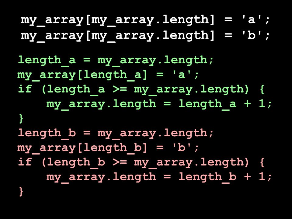 my_array[my_array.length] = a ; my_array[my_array.length] = b ; length_a = my_array.length; length_b = my_array.length; my_array[length_a] = a ; if (length_a >= my_array.length) { my_array[length_b] = b ; my_array.length = length_a + 1; } if (length_b >= my_array.length) { my_array.length = length_b + 1; }