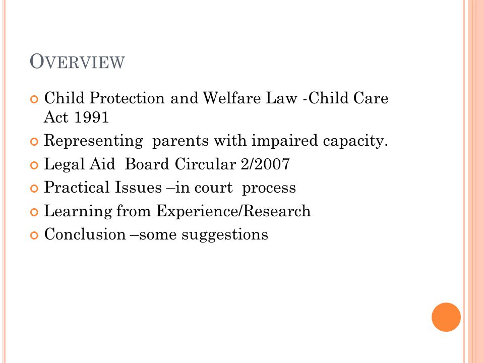 L EGAL F RAMEWORK Constitution of Ireland 1937 Child Care Act 1991-[as amended] Children Act 2001 Statutory Instruments Caselaw / Guidlines /Protocols.