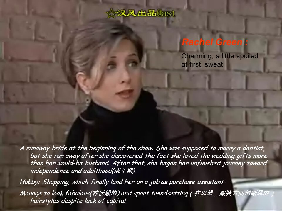 Rachel Green : Charming, a little spoiled at first, sweat A runaway bride at the beginning of the show.