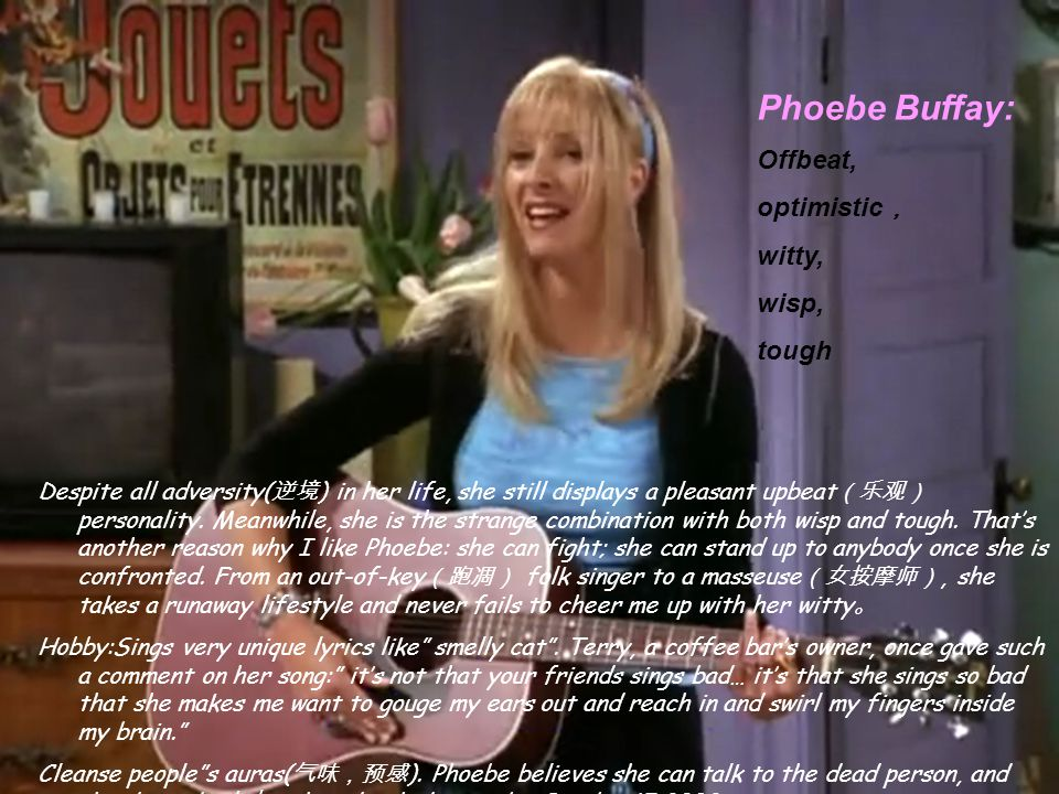 Phoebe Buffay: Offbeat, optimistic , witty, wisp, tough Despite all adversity( 逆境 ) in her life, she still displays a pleasant upbeat (乐观) personality.