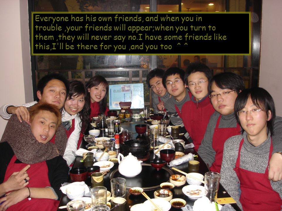 Everyone has his own friends, and when you in trouble,your friends will appear;when you turn to them,they will never say no.I have some friends like this,I ll be there for you,and you too ^ ^
