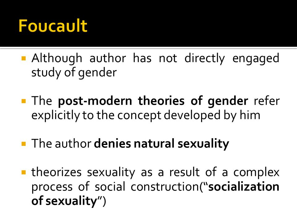  Foucault: Sexuality is not a permanent essence of human beings, but it's the product of:  history  society  context  discourse and power  biopower