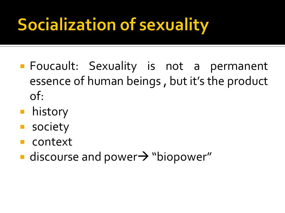  In the Foucauldian perspective   Biopower has developed discourses on sex to control the human body with birth and population control  Sexuality is a discoursive creation and an artificial invention of power used as an instrument of domination or control mechanism