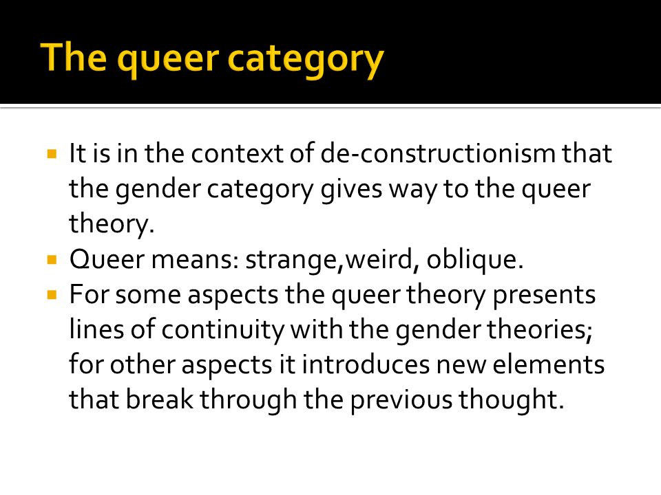  Influenced by some currents of femminism but does not focus on the issue of the women's subordination  Generally speaking we can say that it rejects the essentialist nature of theories of identity based on binary oppositions like male/female, gay/straight and argues there is another space outside which is queer .