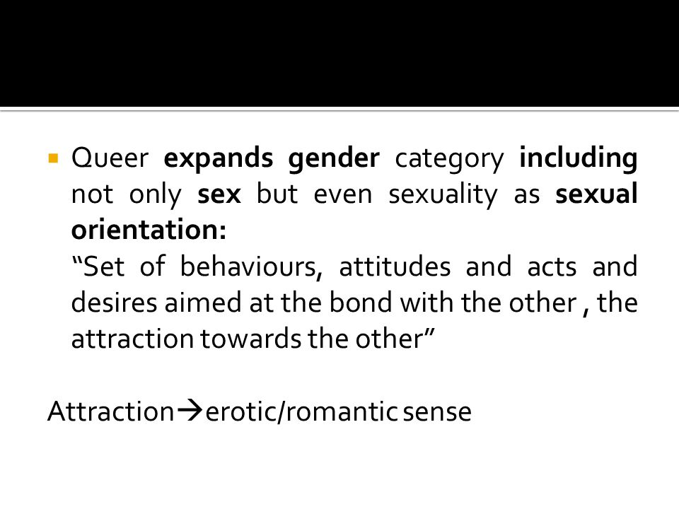  Other element that characterizes queer  Problematizes and denies heterosexuality as privileged in society  Queer considers every sexual orientation equivalent  whether it is expressed towards the opposite sex or the same sex or both sexes  It is the exaltation of omnisexuality/multisexuality where every sexual preference is justified by the simple fact it is expressed towards someone regardless of whom they are  Exaltation of every sexual preference
