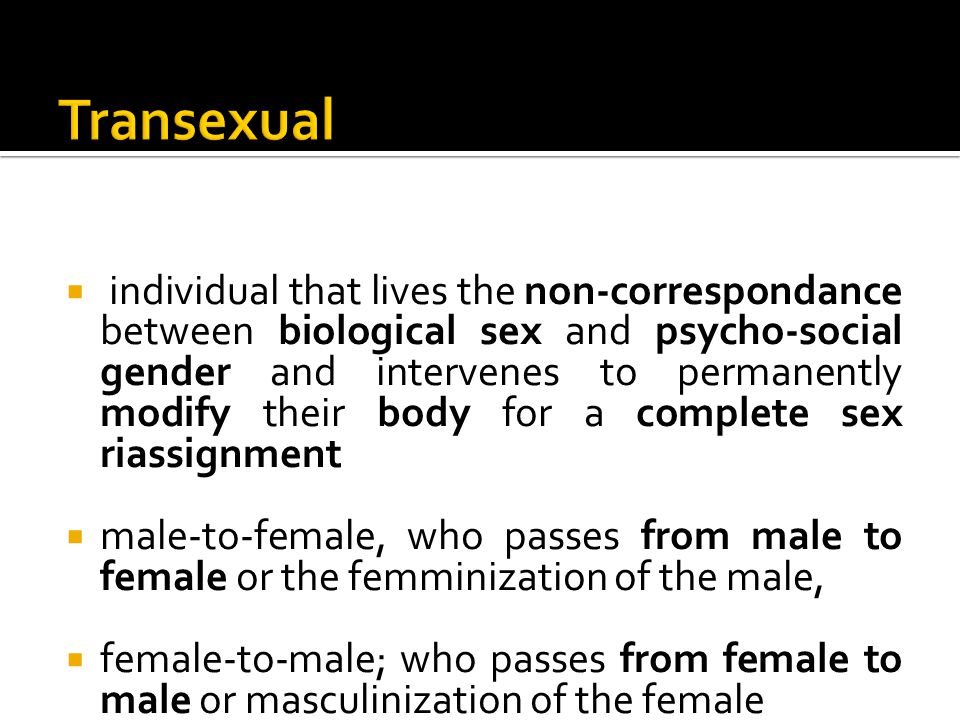  Individual that expresses, transitory or steadily, a gender identity that is not in line with the sex at birth and combines both male and female features and behaviour, wavering from one gender to the other with a partial modification of the body if needs be  Trans-woman: individual born male and lives like a woman  Trans-man: individual born female and lives like a man
