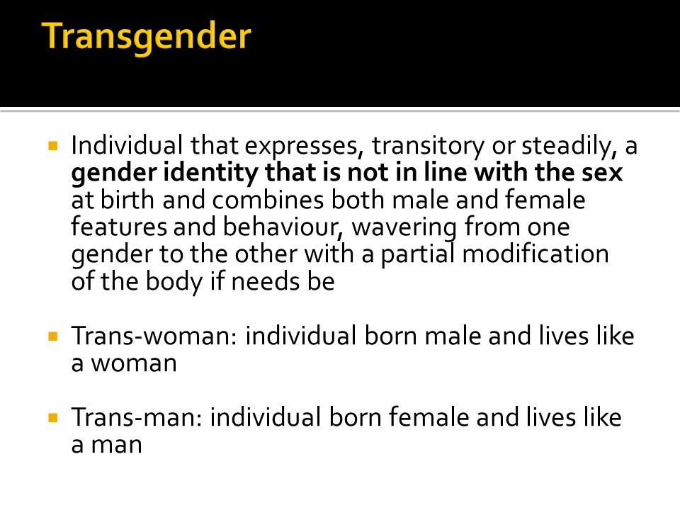 Transvestitism (or cross-dressing)  Phenomenon referred to individuals that have the habit of intentionally wearing publically or privately, clothes that are usualyy and traditionally associated with the opposite sex Intersexual  Condition of sexual ambiguities (genetic,gonadic,hormonal,morphological) due to contemporary presence of features of both sexes