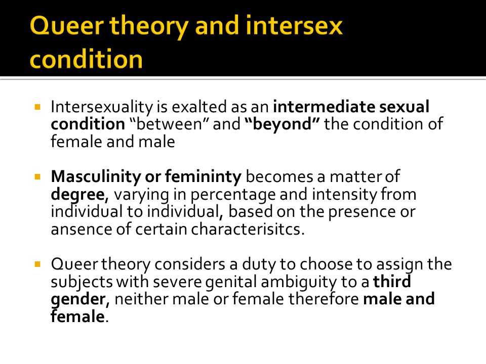  In this perspective each individual should have the possibility to make a personal choice regarding sexual re-assignment or even acceptance of one's condition, be it even intersex without forced normalization, that is the feminization of the male or the masculinisation of the female.