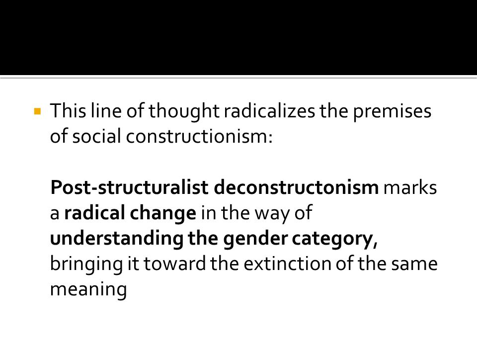 Social cosntructionism believed that gender was the product of socialization, that is the construction of meaning in a given society, in a historical era, within a certain culture.