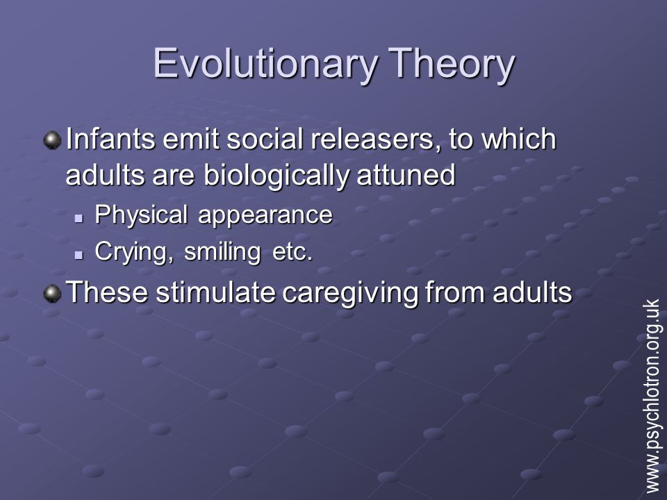 Evolutionary Theory Infants are programmed to attach to whomever responds to their releasing stimuli They select one special attachment figure (monotropy), who is used as a safe base for exploring the world They select one special attachment figure (monotropy), who is used as a safe base for exploring the world The primary attachment is the template for future social relationships The primary attachment is the template for future social relationships www.psychlotron.org.uk