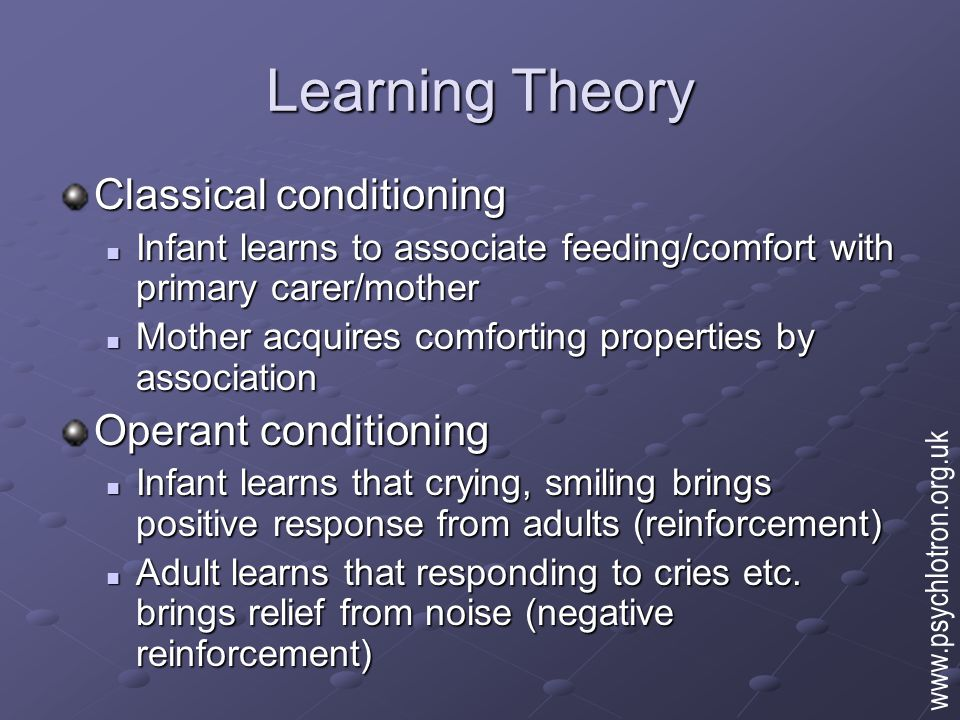 Learning Theory Main predictions: The child will form attachments on the basis of primary care provision (feeding etc.) The child will form attachments on the basis of primary care provision (feeding etc.) Attachment behaviour should increase steadily from birth Attachment behaviour should increase steadily from birth The strongest attachments will be with those who provide the most primary care The strongest attachments will be with those who provide the most primary care www.psychlotron.org.uk