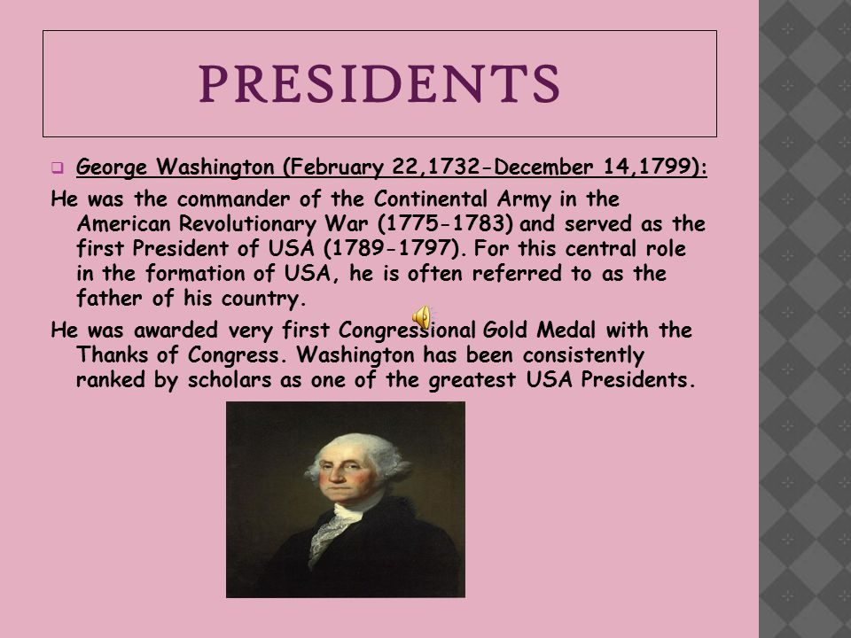 PRESIDENTS  George Washington (February 22,1732-December 14,1799): He was the commander of the Continental Army in the American Revolutionary War (1775-1783) and served as the first President of USA (1789-1797).