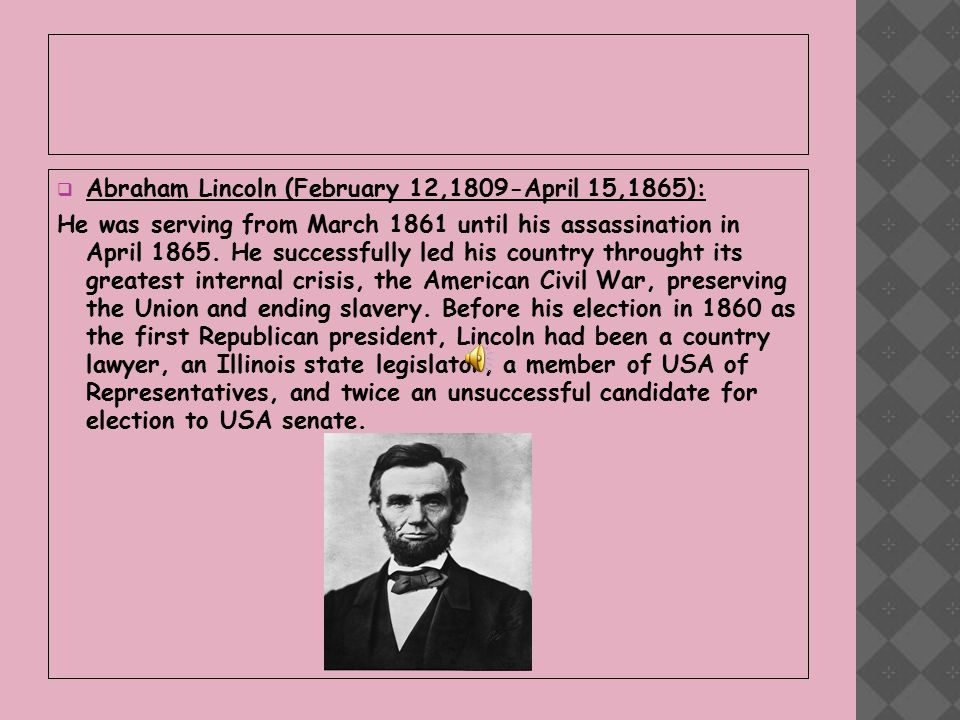  Abraham Lincoln (February 12,1809-April 15,1865): He was serving from March 1861 until his assassination in April 1865.
