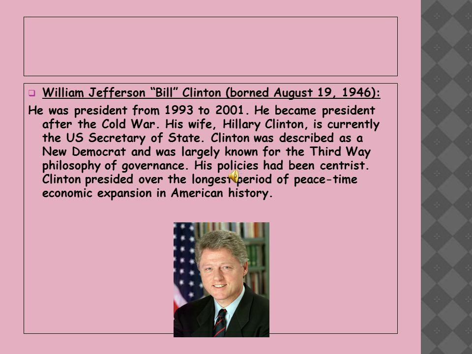  William Jefferson Bill Clinton (borned August 19, 1946): He was president from 1993 to 2001.