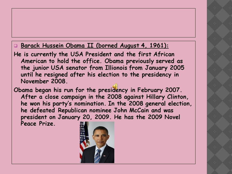  Barack Hussein Obama II (borned August 4, 1961): He is currently the USA President and the first African American to hold the office.