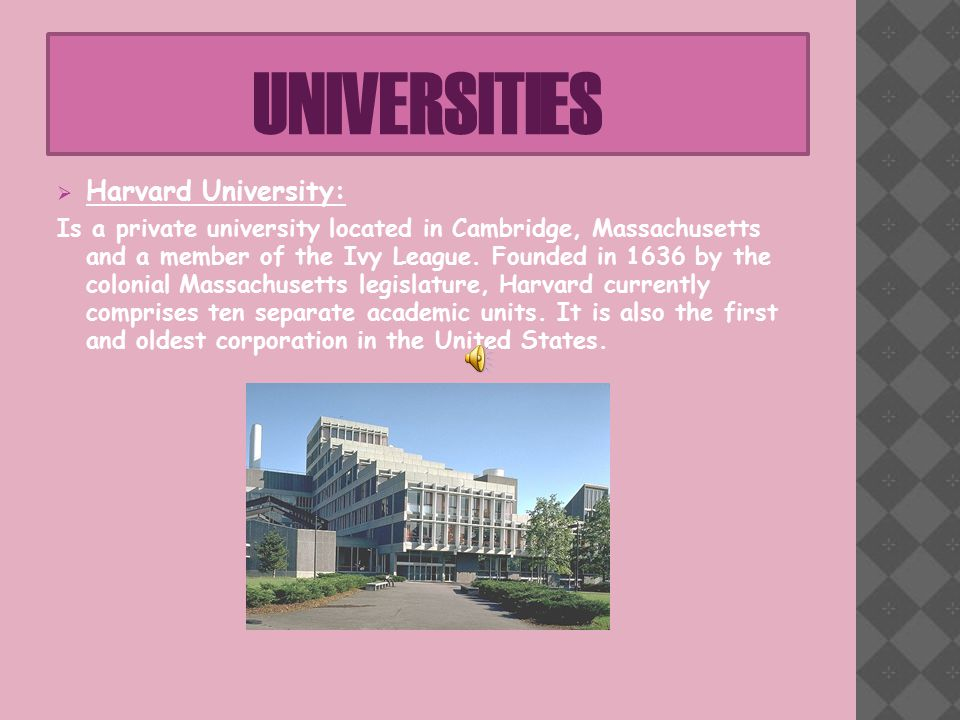 UNIVERSITIES  Harvard University: Is a private university located in Cambridge, Massachusetts and a member of the Ivy League.