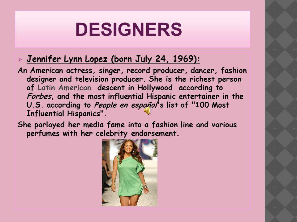 DESIGNERS  Jennifer Lynn Lopez (born July 24, 1969): An American actress, singer, record producer, dancer, fashion designer and television producer.