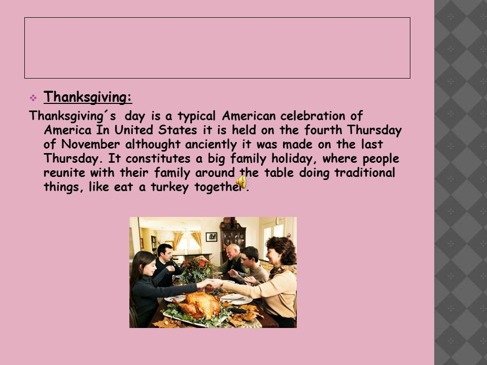  Thanksgiving: Thanksgiving´s day is a typical American celebration of America In United States it is held on the fourth Thursday of November althought anciently it was made on the last Thursday.