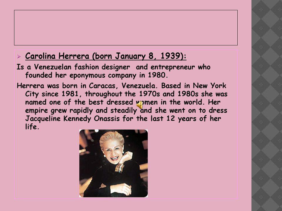  Carolina Herrera (born January 8, 1939): Is a Venezuelan fashion designer and entrepreneur who founded her eponymous company in 1980.