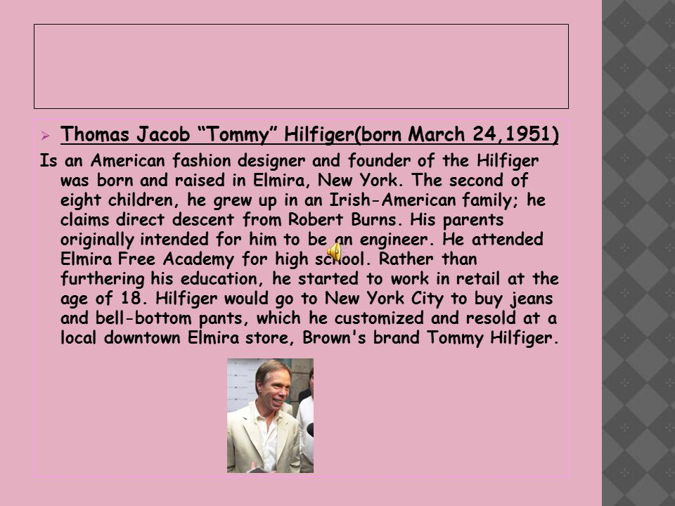  Thomas Jacob Tommy Hilfiger(born March 24,1951) Is an American fashion designer and founder of the Hilfiger was born and raised in Elmira, New York.