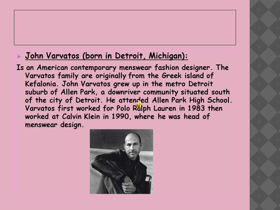  John Varvatos (born in Detroit, Michigan): Is an American contemporary menswear fashion designer.