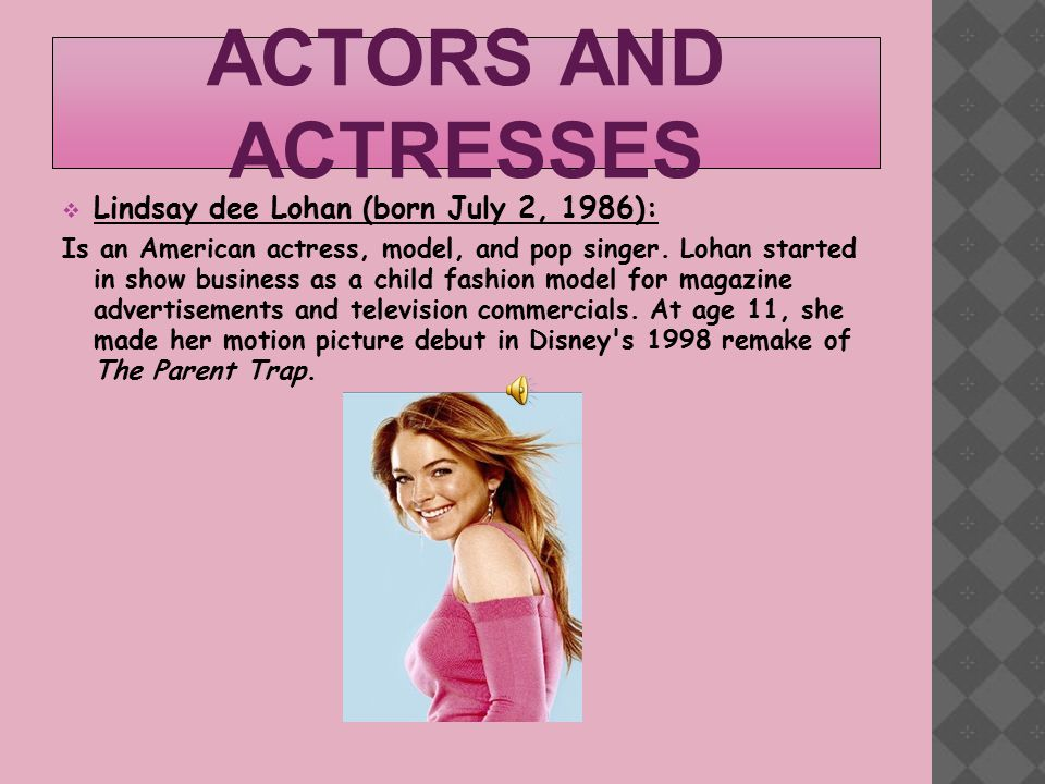 ACTORS AND ACTRESSES  Lindsay dee Lohan (born July 2, 1986): Is an American actress, model, and pop singer.