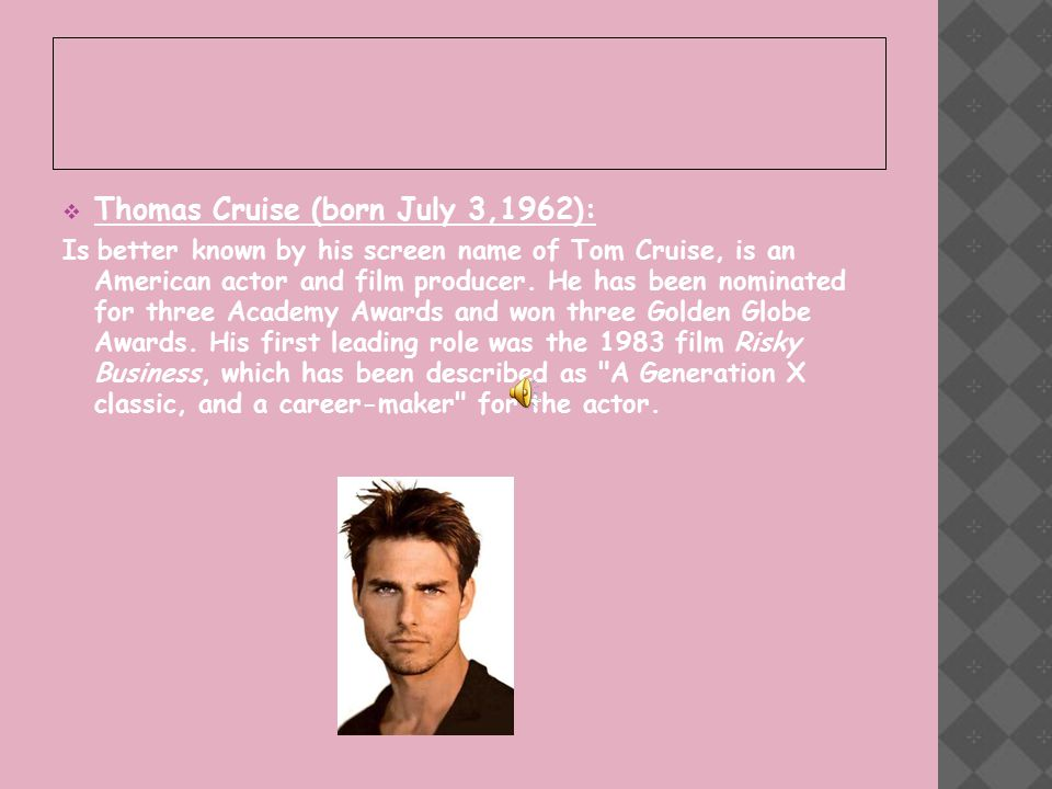  Thomas Cruise (born July 3,1962): Is better known by his screen name of Tom Cruise, is an American actor and film producer.