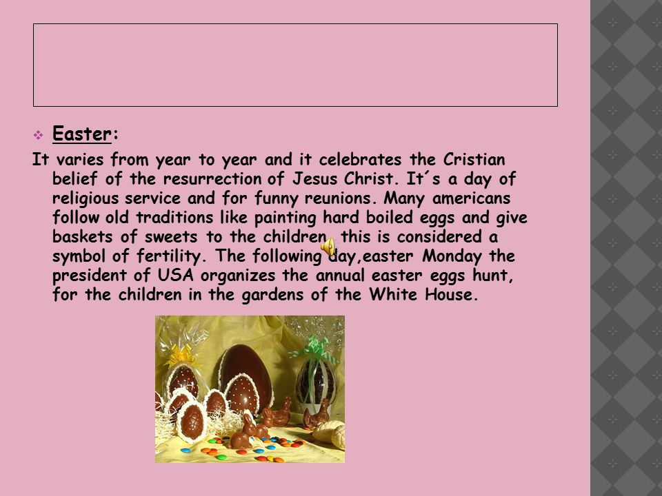  Easter: It varies from year to year and it celebrates the Cristian belief of the resurrection of Jesus Christ.