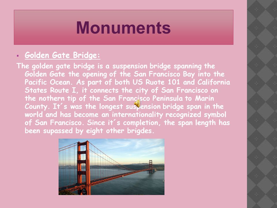 Monuments  Golden Gate Bridge: The golden gate bridge is a suspension bridge spanning the Golden Gate the opening of the San Francisco Bay into the Pacific Ocean.